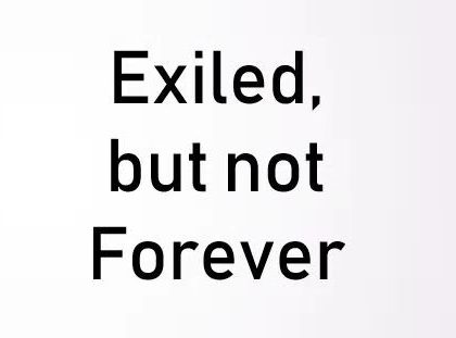 EXILED, BUT NOT FOREVER